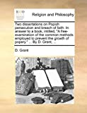 Two Dissertations on Popish Persecution and Breach of Faith in Answer to a Book, Intitled, A Free-Examination of the Common Methods Employed to Prev, D. Grant, 1170491057