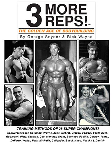 Three More Reps: The Golden Age of Bodybuilding: From Arnold Schwarzenegger to Tom Platz, Frank Zane, Franco Columbu and man more. (New and updated Series