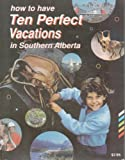 How to Have Ten Perfect Vacations in Southern Alberta, Panorama Communications Limited Staff, 0919433650