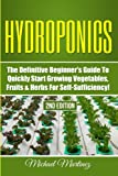 Hydroponics: The Definitive Beginner's Guide to Quickly Start Growing Vegetables, Fruits, & Herbs for Self-Sufficiency! (Gardening, Organic Gardening, Homesteading, Horticulture, Aquaculture)
