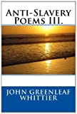 Anti-Slavery Poems III, John Greenleaf John Greenleaf Whittier, 1495298477