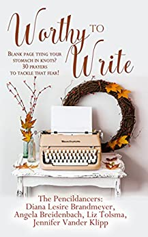 Worthy to Write: Blank page tying your stomach in knots? 30 prayers to tackle that fear! by [Brandmeyer, Diana, Breidenbach, Angela, Tolsma, Liz, Vander Klipp, Jennifer]
