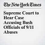 Supreme Court to Hear Case Accusing Bush Officials of 9/11 Abuses | Adam Liptak