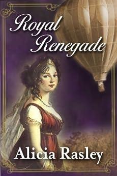 Royal Renegade, a Traditional Regency Romance Novel (Regency Escapades Book 1) by [Rasley, Alicia]