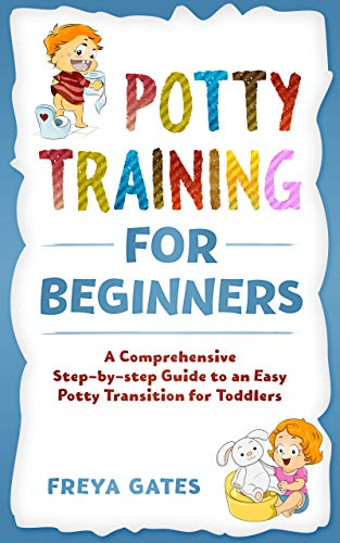 Potty Training for Beginners: A Comprehensive Step-by-step Guide to an Easy Potty Transition for Toddlers (Three Girls And A Baby)