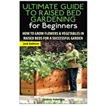 The Ultimate Guide to Raised Bed Gardening for Beginners: How to Grow Flowers and Vegetables in Raised Beds for a Successful Garden