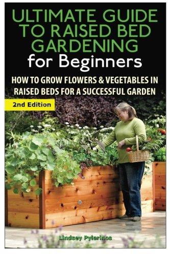 The Ultimate Guide to Raised Bed Gardening for Beginners: How to Grow Flowers and Vegetables in Raised Beds for a Successful Garden ()