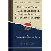 Epítome Ó Modo Fácil de Aprender El Idioma Nahuatl, Ó Lengua Mexicana (Classic Reprint)