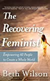 The Recovering Feminist: Empowering All People to Create a Whole World
