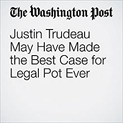Justin Trudeau May Have Made the Best Case for Legal Pot Ever