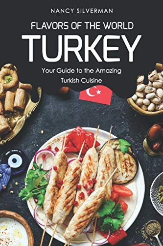 Flavors of the World - Turkey: Your Guide to the Amazing Turkish Cuisine by Nancy Silverman