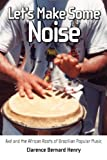 Let's Make Some Noise : Axé and the African Roots of Brazilian Popular Music, Henry, Clarence Bernard, 1617033278