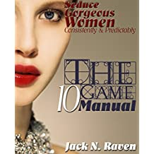 The Ten Game Manual: Seduce Gorgeous Women Consistently and Predictably! (dating advice for men, pua book, seduction techniques, singles dating, men dating women, seduction books, seduction tips)