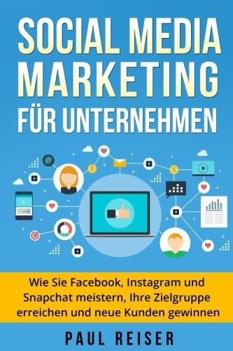 Social Media Marketing für Unternehmen: Wie Sie Facebook, Instagram und Snapchat meistern, Ihre Zielgruppe erreichen und neue Kunden gewinnen. Taschenbuch – 15. August 2017 Paul Reiser 1975904419 Business/Economics Business & Economics