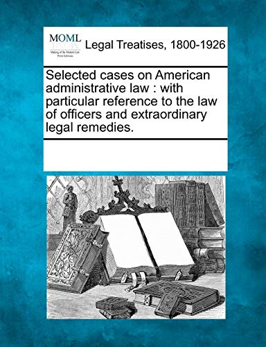 Extraordinary Legal Remedies - Selected cases on American administrative law: with particular reference to the law of officers and extraordinary legal remedies.