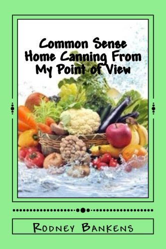 Read Online Common Sense Home Canning From My Point of View: Rodney's Common Sense Home Canning pdf epub
