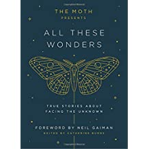 The Moth Presents All These Wonders: True Stories About Facing the Unknown
