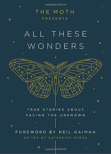 The Moth Presents All These Wonders: True Stories About Facing the - For Gift Graduate College Ideas