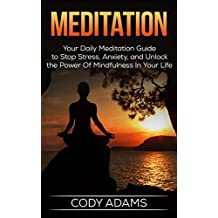 Meditation: Your Daily Meditation Guide to Stop Stress, Anxiety, and Unlock the Power of Mindfulness in Your Life (Meditation Techniques,Meditating, Meditation ... Guide To Meditation, Yoga, Book 1)