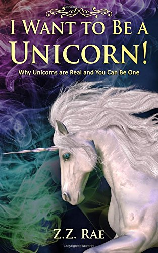 I Want to Be a Unicorn!: Why Unicorns are Real And You Can Be One