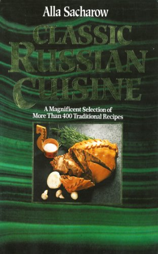 Classic Russian Cuisine: A Magnificent Selection of More Than 400 Traditional Recipes by Alla Sacharow