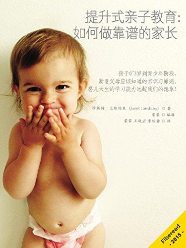 提升式亲子教育:如何做靠谱的家长(孩子0~3岁到青少年阶段,新晋父母应该知道的常识与原则。婴儿天生的学习能力远超我们的想象!) (Chinese Edition)