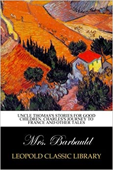 Uncle Thomas's Stories For Good Children. Charles's Journey To France And Other Tales por Mrs. Barbauld .