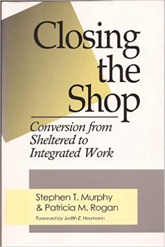 Closing the shop : conversion from sheltered to integrated work / by Stephen T. Murphy and Patricia M. Rogan