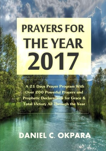 Prayers for the Year - 2017: A 21 Days Prayer Program With Over 200 Powerful Prayers and Prophetic Declarations for Grac