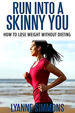 Run into a skinny you: How to lose weight without dieting ...