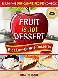 Fruit Is Not Dessert: Rich Low-Calorie Desserts (Scrumptious Low-Calorie Recipes Cookbook Book 1)