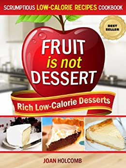 Fruit Is Not Dessert: Rich Low-Calorie Desserts (Scrumptious Low-Calorie Recipes Cookbook Book 1) by [Holcomb, Joan]