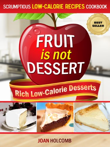 Fruit Is Not Dessert: Rich Low-Calorie Desserts (Scrumptious Low-Calorie Recipes Cookbook Book 1)