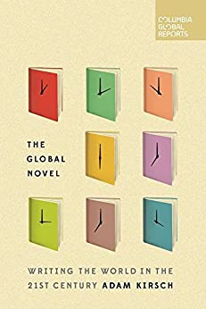 The Global Novel: Writing the World in the 21st Century by [Kirsch, Adam]