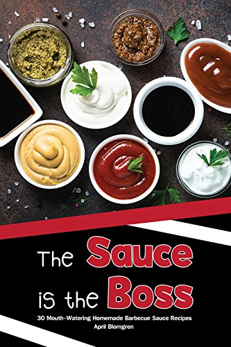 The Sauce is the Boss: 30 Mouth-Watering Homemade Barbecue Sauce Recipes by April Blomgren