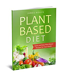 Plant Based Diet: Plant Based Diet for Beginners: Quick and Easy Plant Based Recipes for Your Health (Plant Based Diet Book Book 1) by [Houck, James]