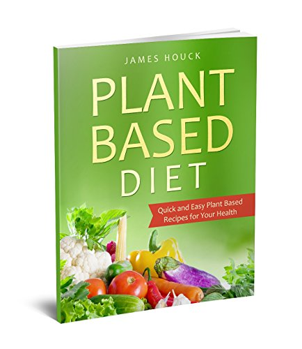 Plant Based Diet: Plant Based Diet for Beginners: Quick and Easy Plant Based Recipes for Your Health (Plant Based Diet Book Book 1) by James Houck