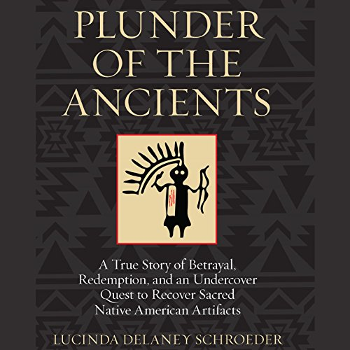 Plunder of the Ancients: A True Story of Betrayal, Redemption, and an Undercover Quest to Recover Sacred Native American Artifacts