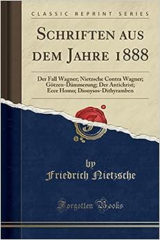 Book Schriften aus dem Jahre 1888: Der Fall Wagner; Nietzsche Contra Wagner; Götzen-Dämmerung; Der Antichrist; Ecce Homo; Dionysos-Dithyramben (Classic Reprint) (German Edition)