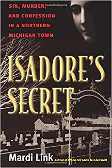 Isadore's Secret: Sin, Murder, and Confession in a Northern Michigan Town