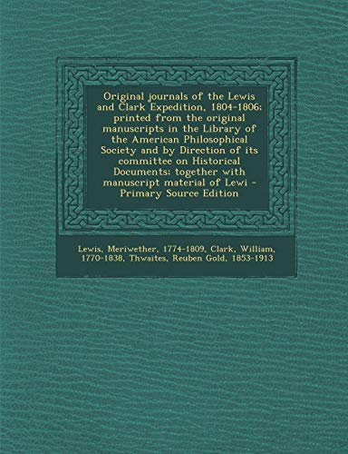 Original journals of the Lewis and Clark Expedition, 1804-1806; printed from the original manuscripts in the Library of the American Philosophical ... together with manuscript material of Lewi (Journals Of Lewis And Clark)
