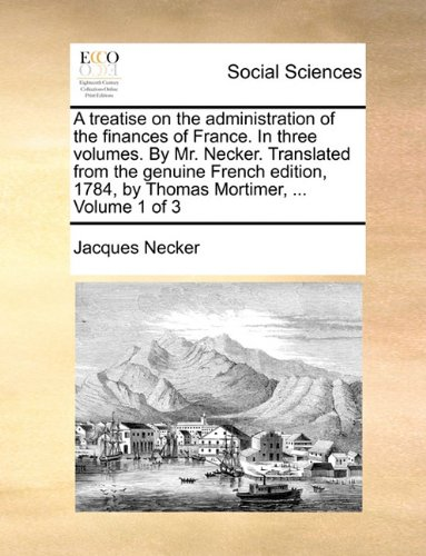 A treatise on the administration of the finances of France. In three volumes. By Mr. Necker. Translated from the genuine French edition, 1784, by Thomas Mortimer, ...  Volume 1 of 3 pdf epub