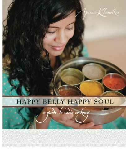 Happy Belly Happy Soul: A Guide to Vedic Cooking