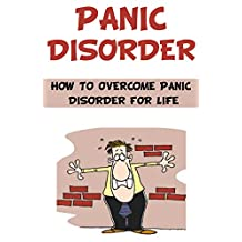 Panic Disorder: How to Overcome Panic Disorder for Life: panic attack, panic disorder symptoms, panic disorder severity scale, panic disorder with agoraphobia, ... anxiety attack and panic attack,)