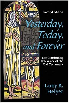 By Larry R. Helyer Yesterday, Today, and Forever: The Continuing Relevance of the Old Testament, Second Edition (2nd)