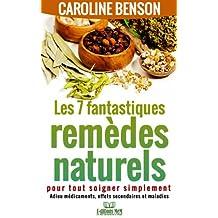 Les 7 fantastiques remèdes naturels pour tout soigner simplement. Adieu maladies, effets secondaires et médicaments. (Santé naturelle 2) (French Edition)