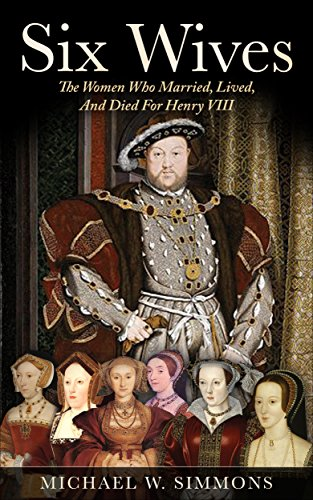 Six Wives:  The Women Who Married, Lived, And Died For Henry VIII