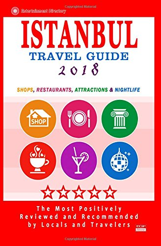 Istanbul Travel Guide 2018: Shops, Restaurants, Arts, Entertainment and Nightlife in Istanbul, Turkey (City Travel Guide 2018)