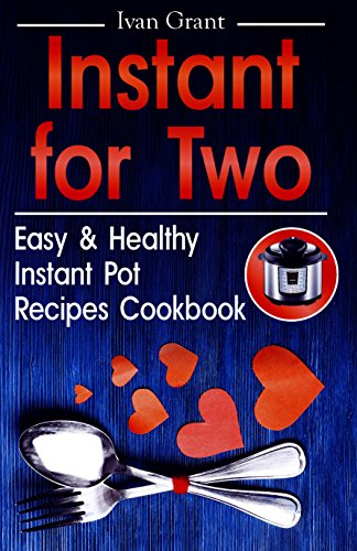 Instant for Two: Easy and Healthy Instant Pot Recipes Cookbook. Pressure Cooking for Two. Instant Pot for Two Cookbook (simple delicious meals, cookbook ... with meat, cookbooks for two people) by Ivan Grant