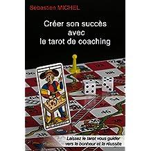 Créer son succès avec le tarot de coaching: Laissez le tarot vous guider vers le bonheur et la réussite (Le théâtre du tarot t. 3) (French Edition)